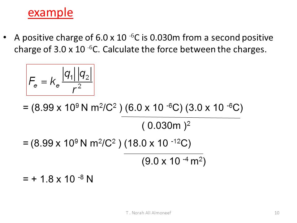 example A positive charge of 6.0 x 10 -6C is 0.030m from a second positive charge of 3.0 x 10 -6C. Calculate the force between the charges.