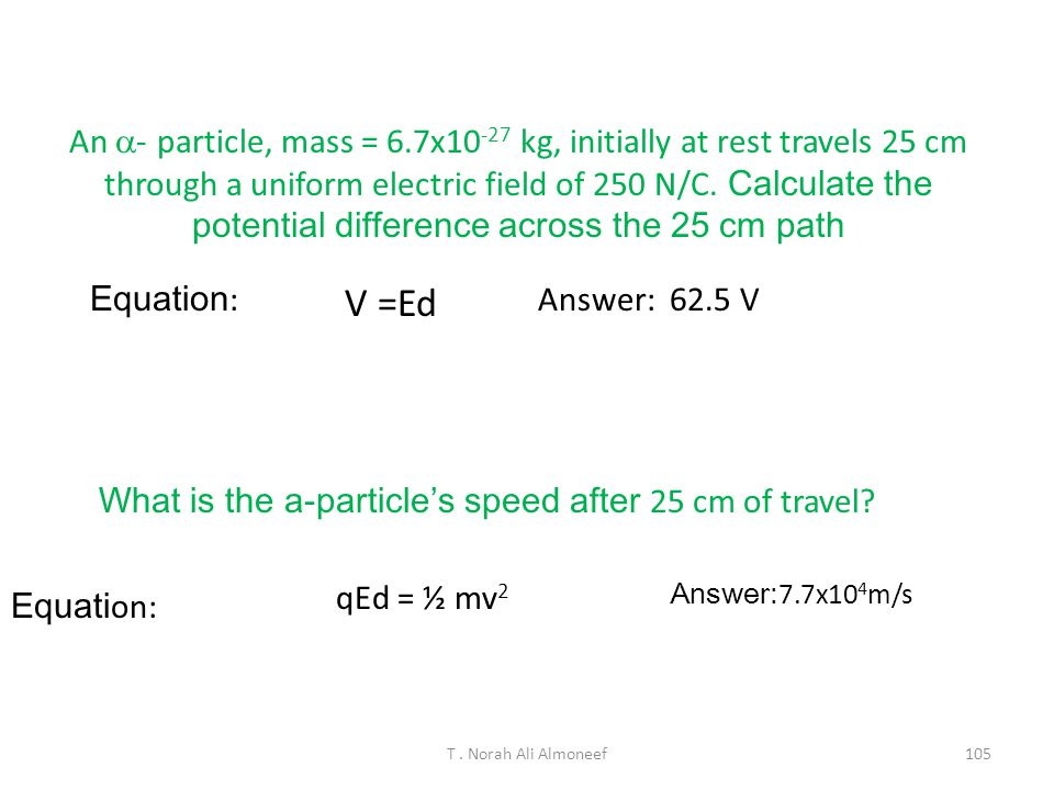 An a- particle, mass = 6.7x10-27 kg, initially at rest travels 25 cm through a uniform electric field of 250 N/C. Calculate the potential difference across the 25 cm path