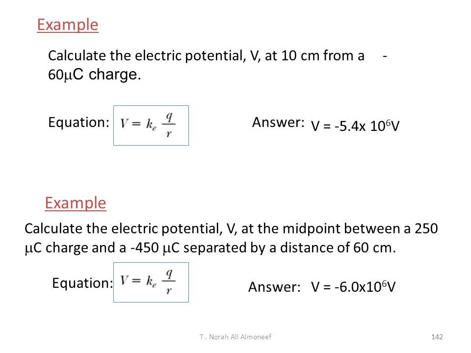 Example Calculate the electric potential, V, at 10 cm from a -60mC charge. Equation: Answer: V = -5.4x 106V.