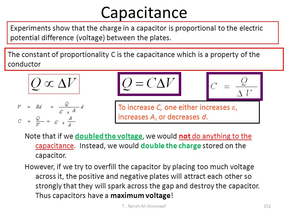 Capacitance Experiments show that the charge in a capacitor is proportional to the electric potential difference (voltage) between the plates.