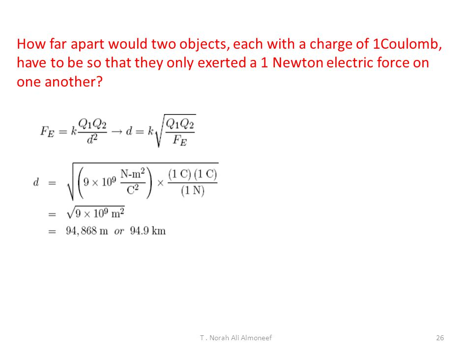 How far apart would two objects, each with a charge of 1Coulomb, have to be so that they only exerted a 1 Newton electric force on one another