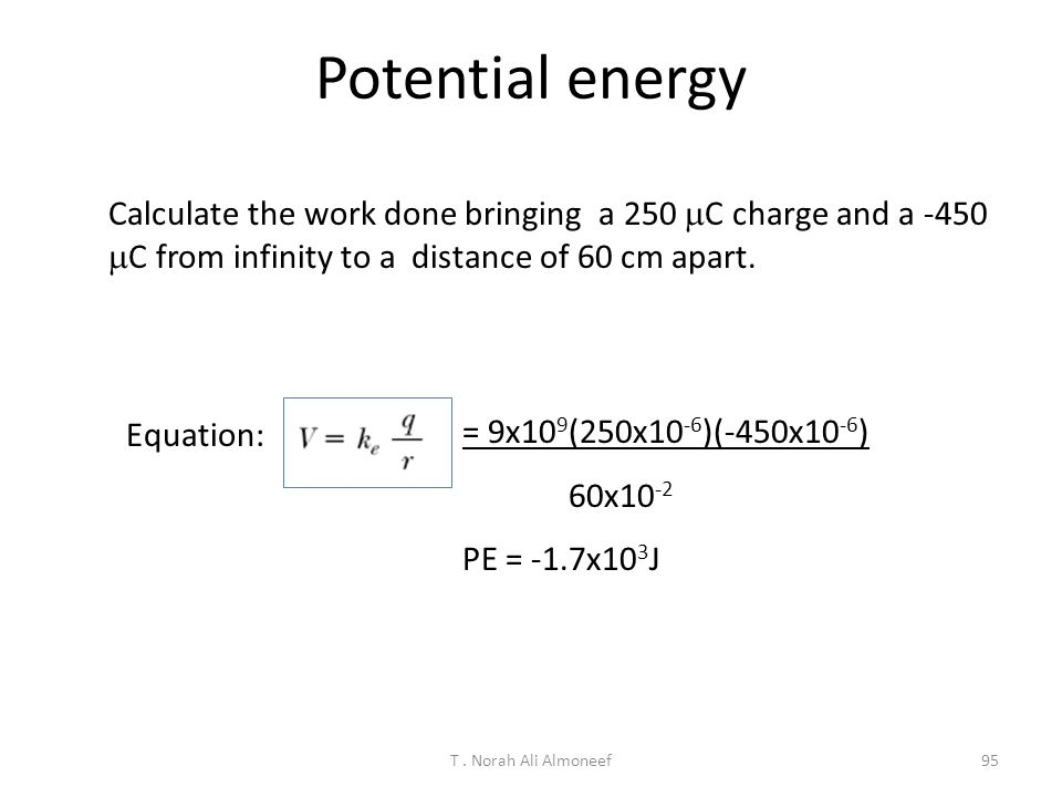 Potential energy Calculate the work done bringing a 250 mC charge and a -450 mC from infinity to a distance of 60 cm apart.