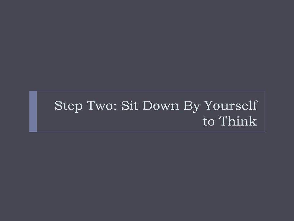 Step Two: Sit Down By Yourself to Think