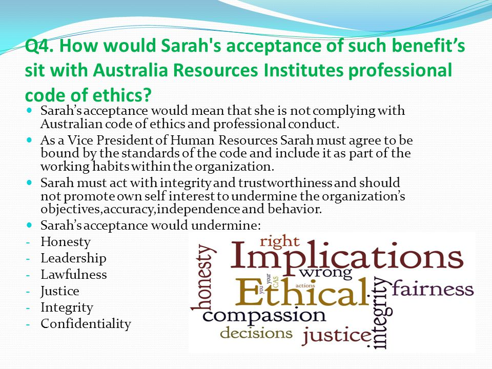 Q4. How would Sarah s acceptance of such benefit's sit with Australia Resources Institutes professional code of ethics