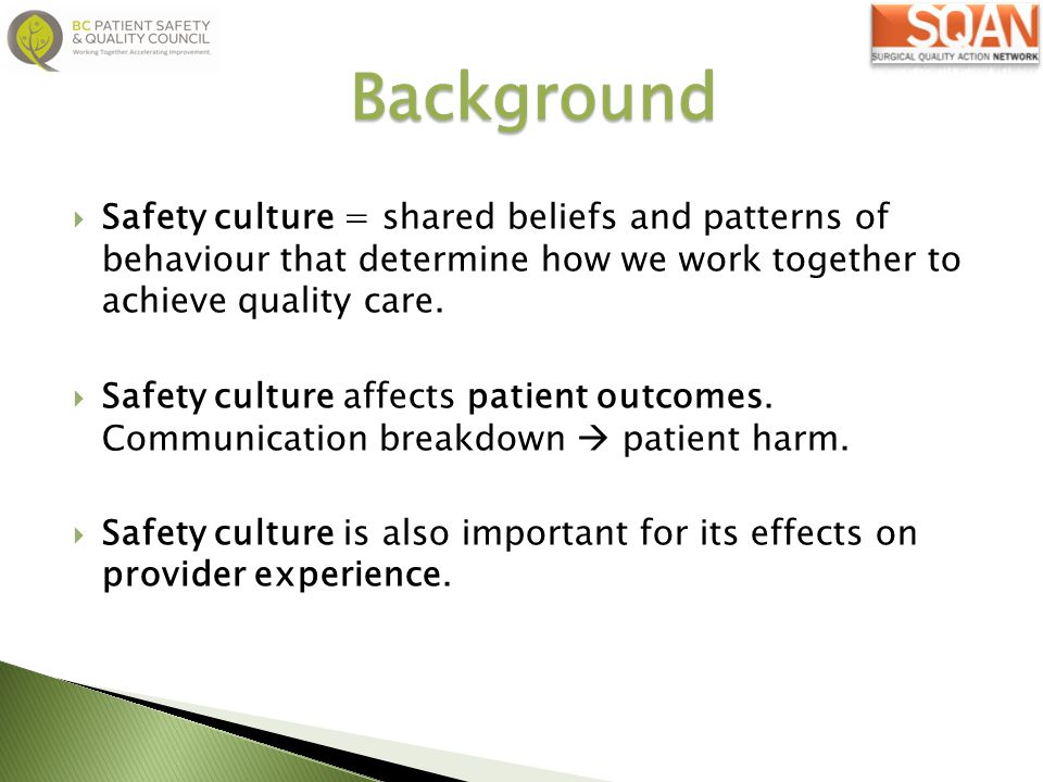 Background Safety culture = shared beliefs and patterns of behaviour that determine how we work together to achieve quality care.