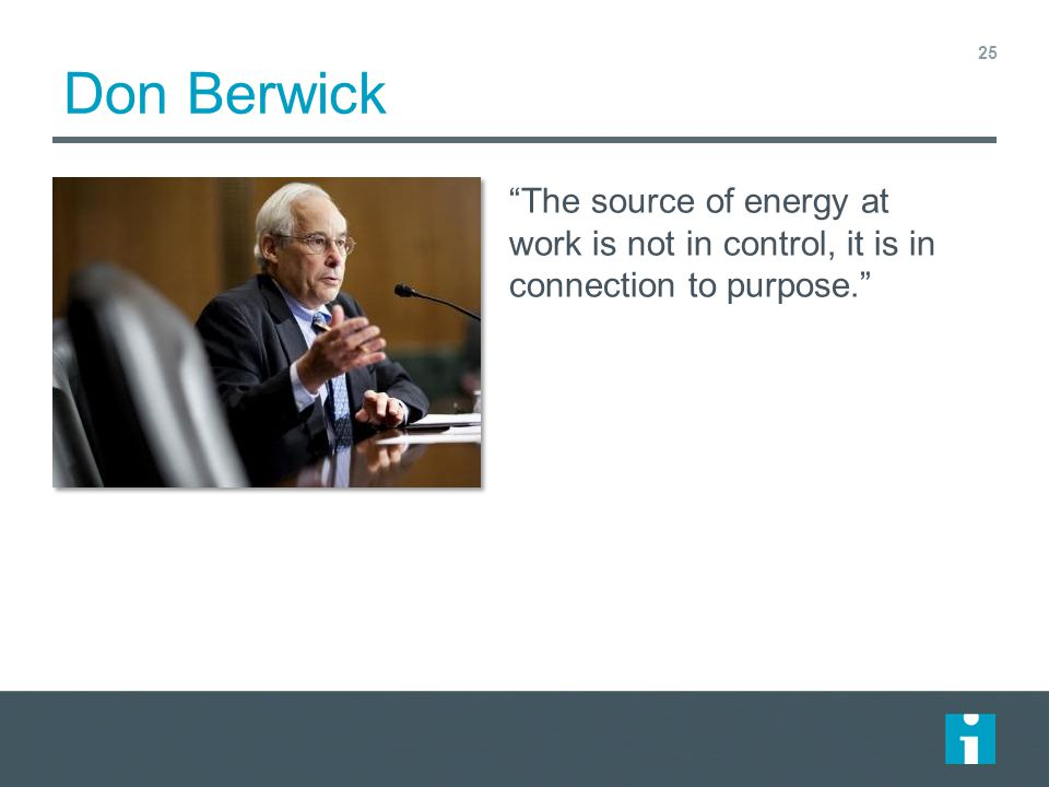Don Berwick The source of energy at work is not in control, it is in connection to purpose.