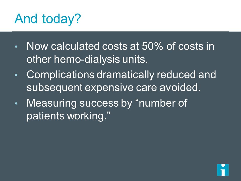 And today Now calculated costs at 50% of costs in other hemo-dialysis units.