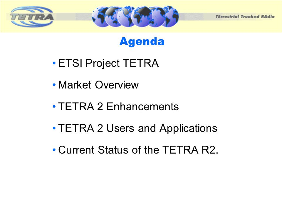 Agenda ETSI Project TETRA. Market Overview. TETRA 2 Enhancements. TETRA 2 Users and Applications.