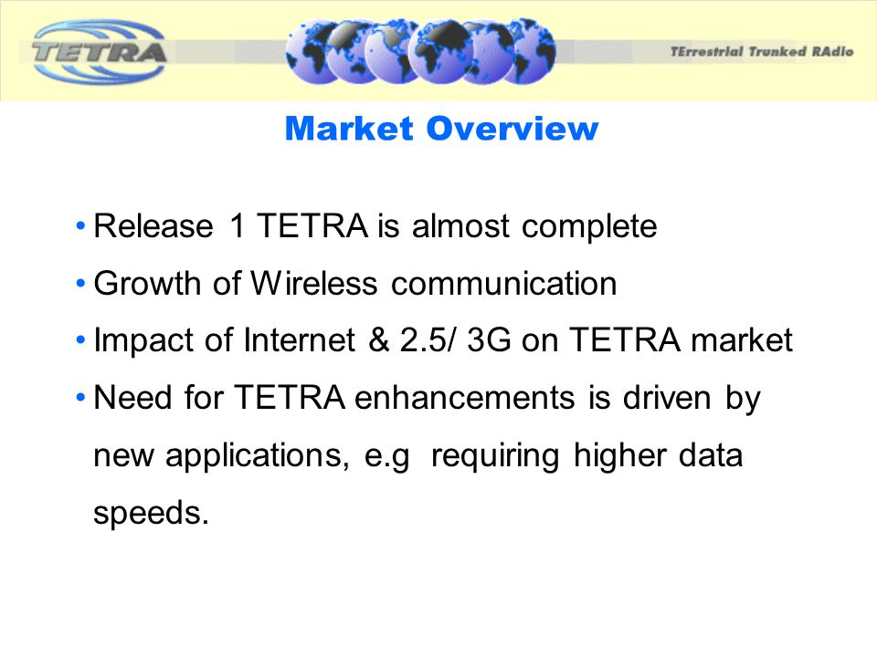 Market Overview Release 1 TETRA is almost complete. Growth of Wireless communication. Impact of Internet & 2.5/ 3G on TETRA market.