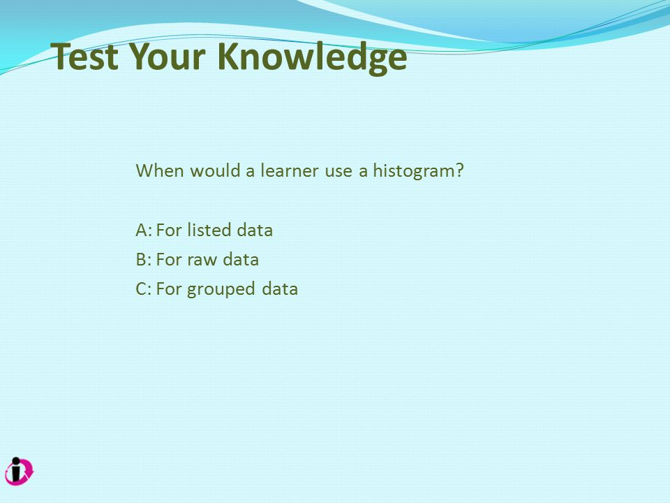 Test Your Knowledge When would a learner use a histogram.
