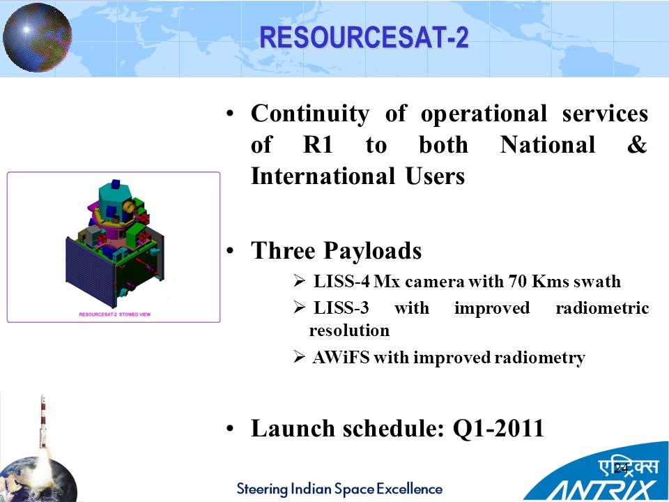 RESOURCESAT-2 Continuity of operational services of R1 to both National & International Users. Three Payloads.