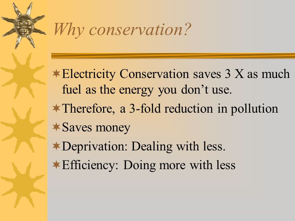 Why conservation Electricity Conservation saves 3 X as much fuel as the energy you don't use. Therefore, a 3-fold reduction in pollution.