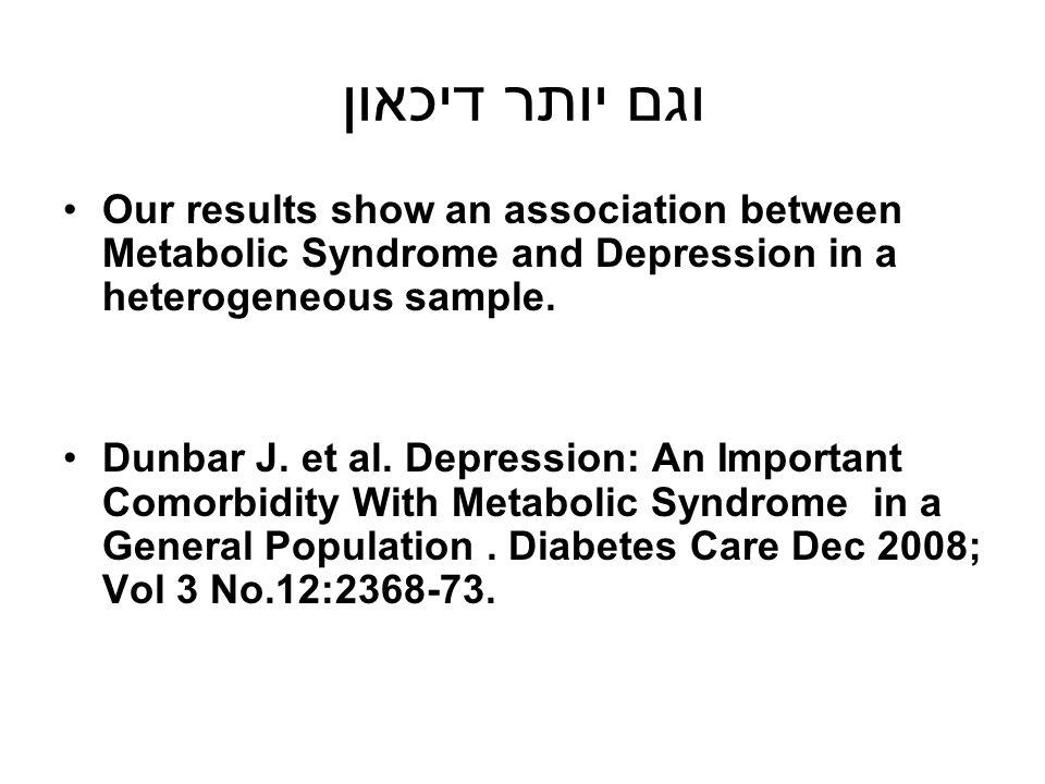 וגם יותר דיכאון Our results show an association between Metabolic Syndrome and Depression in a heterogeneous sample.