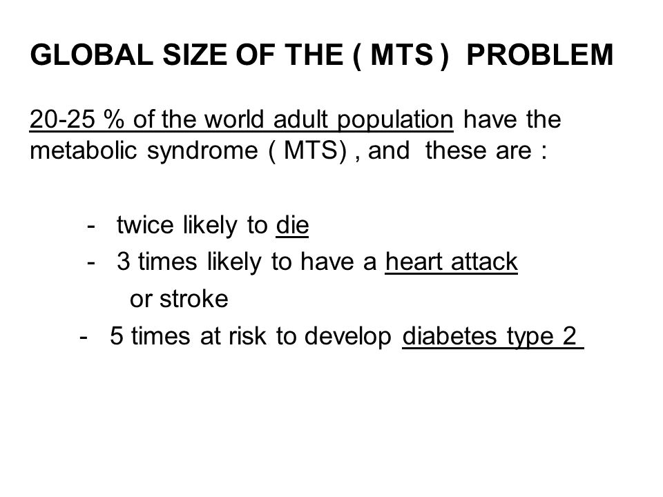 GLOBAL SIZE OF THE ( MTS ) PROBLEM 20-25 % of the world adult population have the metabolic syndrome ( MTS) , and these are :