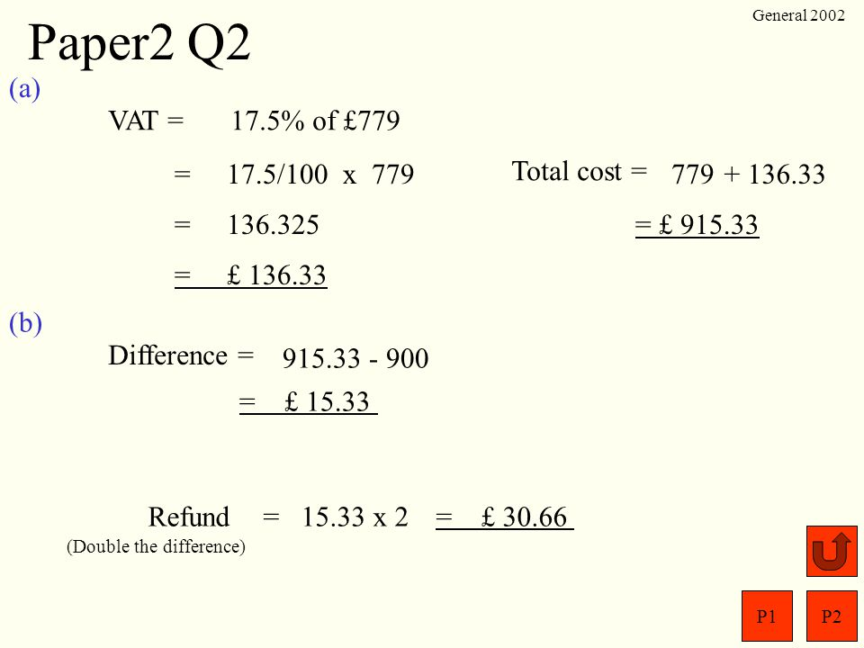 Paper2 Q2 (a) VAT = 17.5% of £779 = 17.5/100 x 779 Total cost = 779