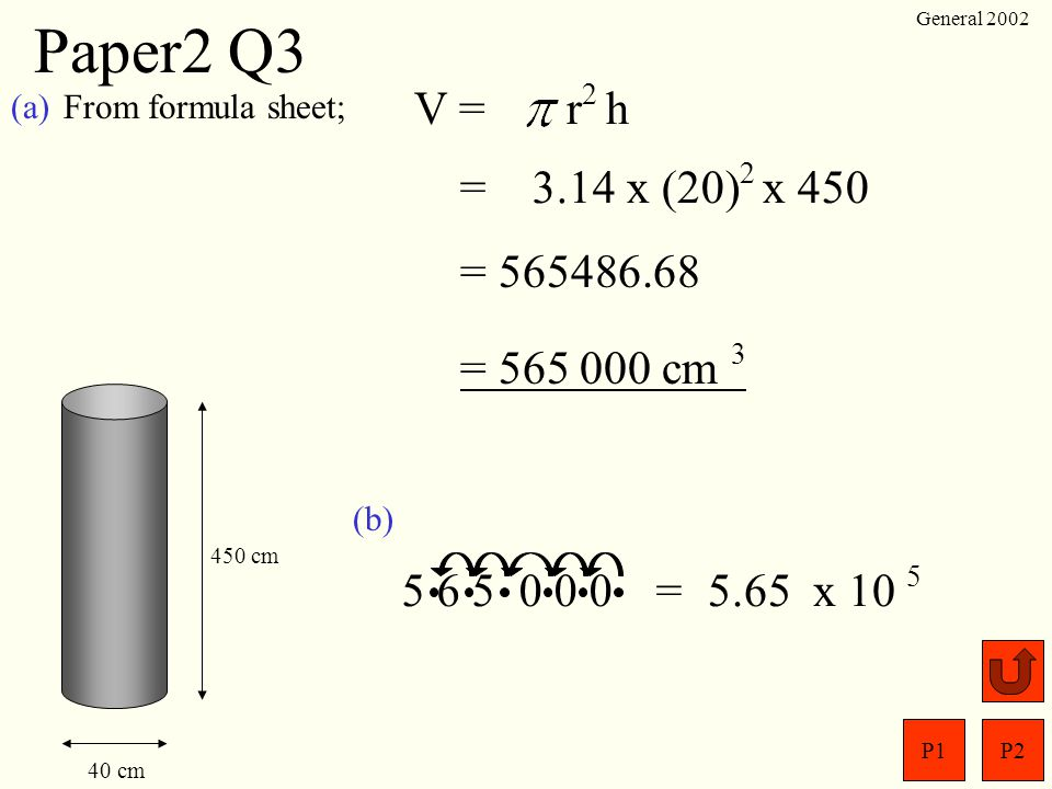 Paper2 Q3 General 2002. (a) From formula sheet; V = r2 h. = 3.14 x (20)2 x 450. = 565486.68.