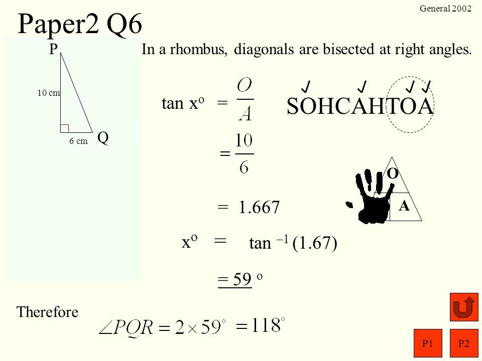 Paper2 Q6 SOHCAHTOA tan xo = = 1.667 xo = tan –1 (1.67) = 59 o P Q R S
