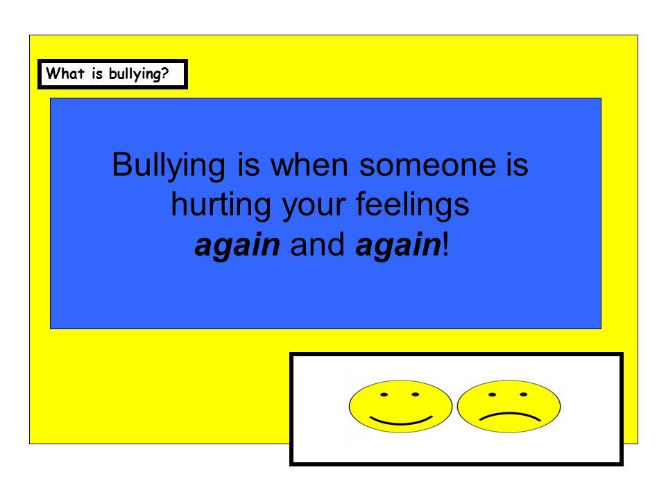 Bullying is when someone is