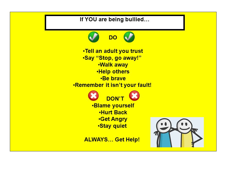 Remember it isn't your fault! If YOU are being bullied…