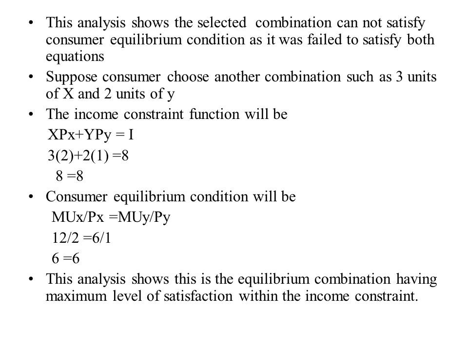 This analysis shows the selected combination can not satisfy consumer equilibrium condition as it was failed to satisfy both equations