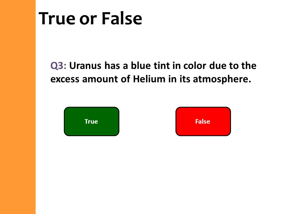 True or False Q3: Uranus has a blue tint in color due to the excess amount of Helium in its atmosphere.