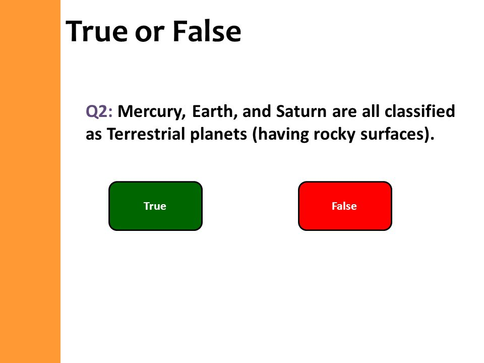 True or False Q2: Mercury, Earth, and Saturn are all classified as Terrestrial planets (having rocky surfaces).