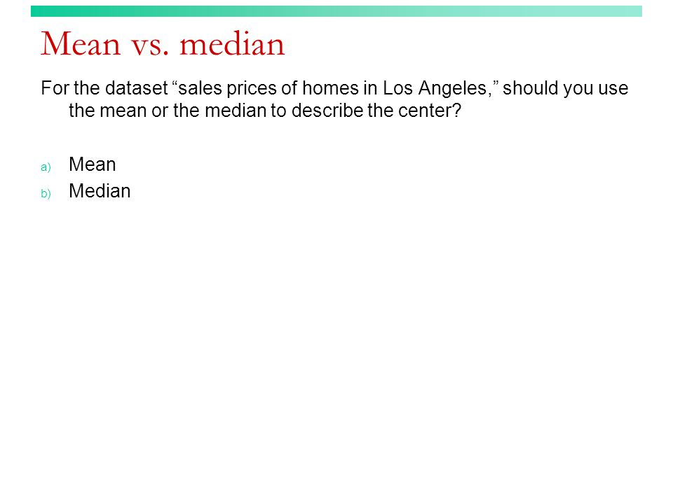 Mean vs. median For the dataset sales prices of homes in Los Angeles, should you use the mean or the median to describe the center