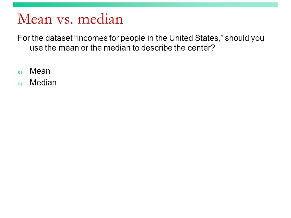 Mean vs. median For the dataset incomes for people in the United States, should you use the mean or the median to describe the center