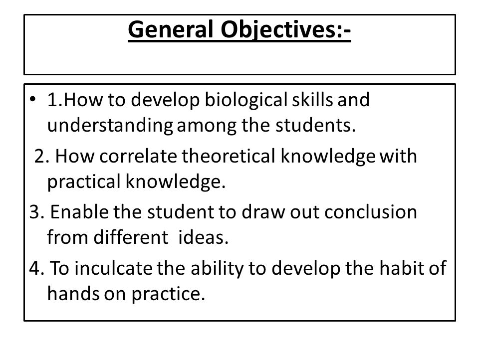 General Objectives:- 1.How to develop biological skills and understanding among the students.
