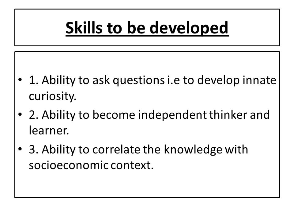 Skills to be developed 1. Ability to ask questions i.e to develop innate curiosity. 2. Ability to become independent thinker and learner.
