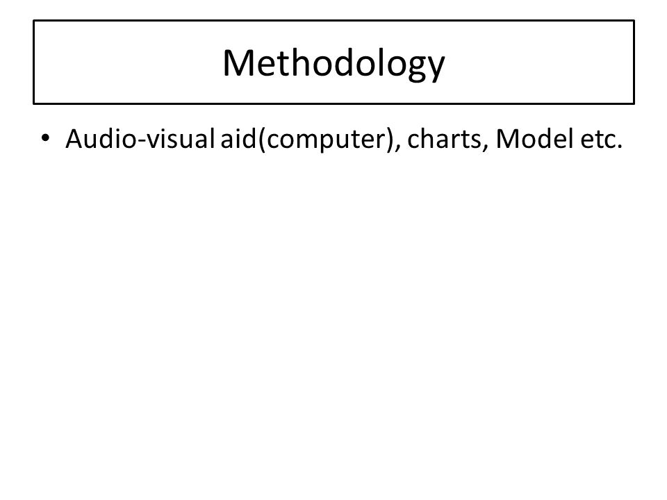 Methodology Audio-visual aid(computer), charts, Model etc.