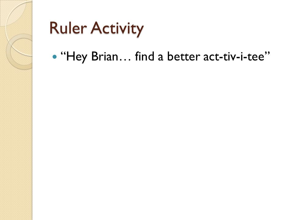 Ruler Activity Hey Brian… find a better act-tiv-i-tee