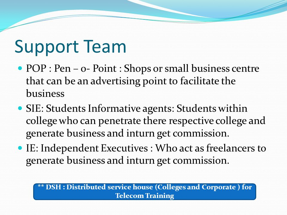 Support Team POP : Pen – o- Point : Shops or small business centre that can be an advertising point to facilitate the business.