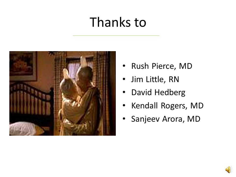 Thanks to Rush Pierce, MD Jim Little, RN David Hedberg