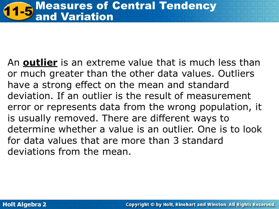 An outlier is an extreme value that is much less than or much greater than the other data values. Outliers have a strong effect on the mean and standard