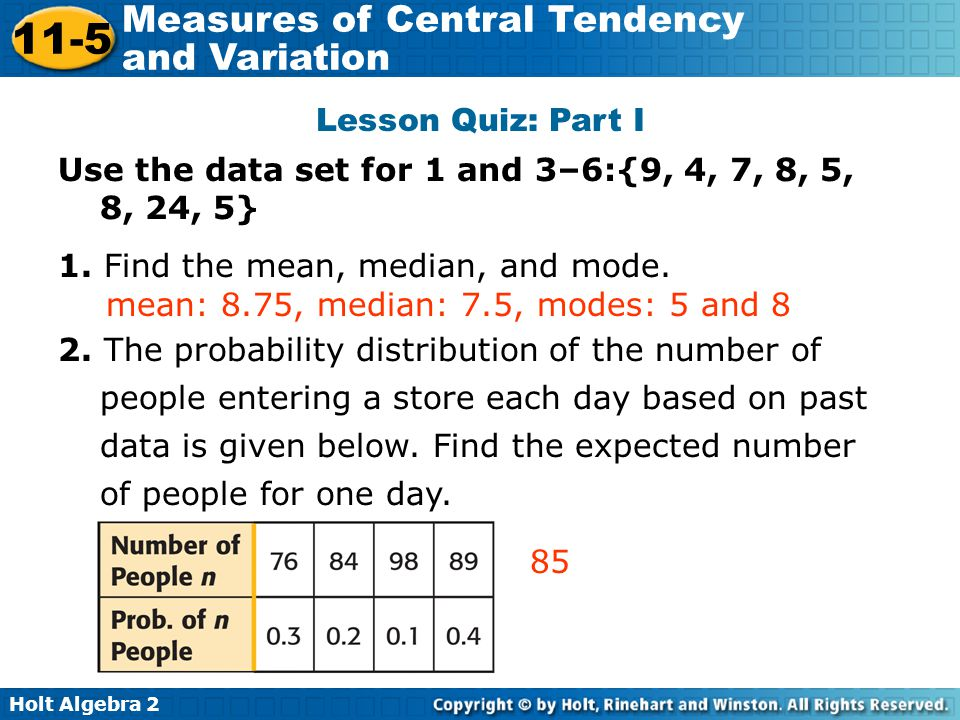 Lesson Quiz: Part I Use the data set for 1 and 3–6:{9, 4, 7, 8, 5, 8, 24, 5} 1. Find the mean, median, and mode.