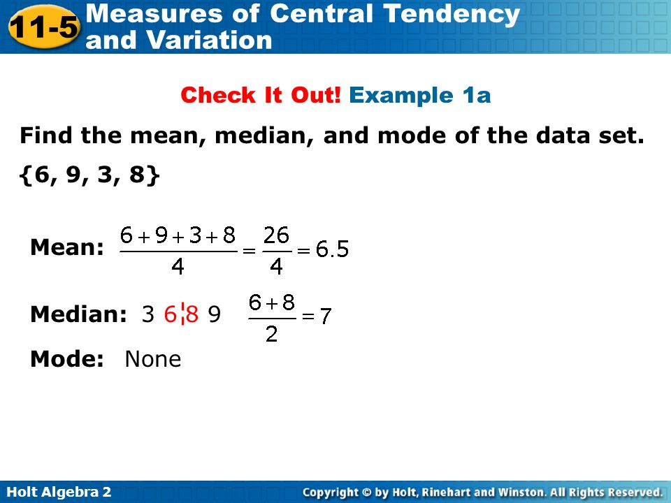 Check It Out! Example 1a Find the mean, median, and mode of the data set. {6, 9, 3, 8} Mean: Median: