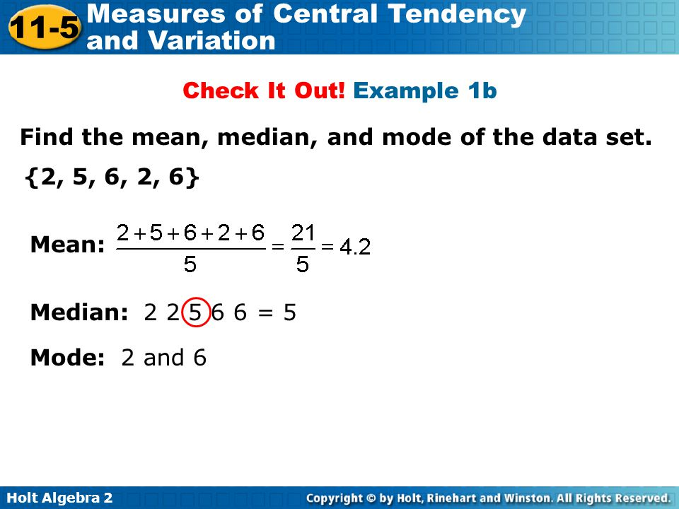Check It Out! Example 1b Find the mean, median, and mode of the data set. {2, 5, 6, 2, 6} Mean: Median: