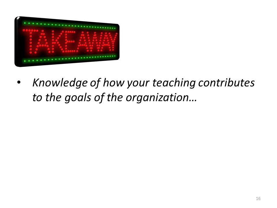 Knowledge of how your teaching contributes to the goals of the organization…