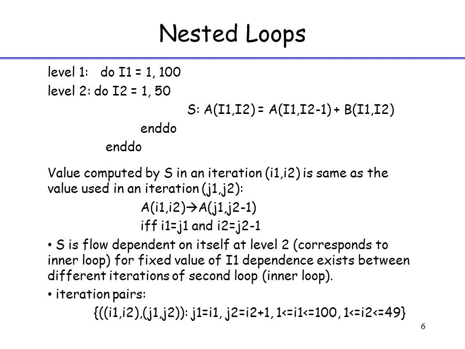 Nested Loops level 1: do I1 = 1, 100 level 2: do I2 = 1, 50 S: A(I1,I2) = A(I1,I2-1) + B(I1,I2) enddo