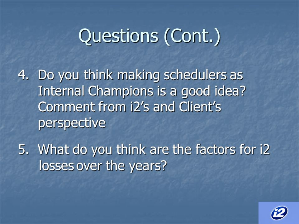 Questions (Cont.) Do you think making schedulers as Internal Champions is a good idea Comment from i2's and Client's perspective.