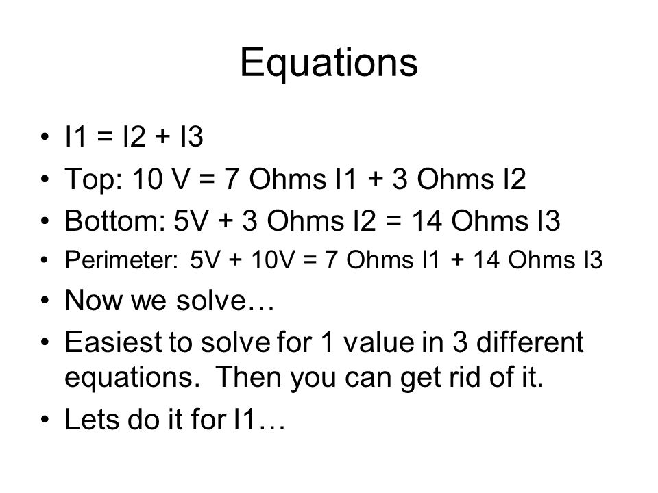 Equations I1 = I2 + I3 Top: 10 V = 7 Ohms I1 + 3 Ohms I2