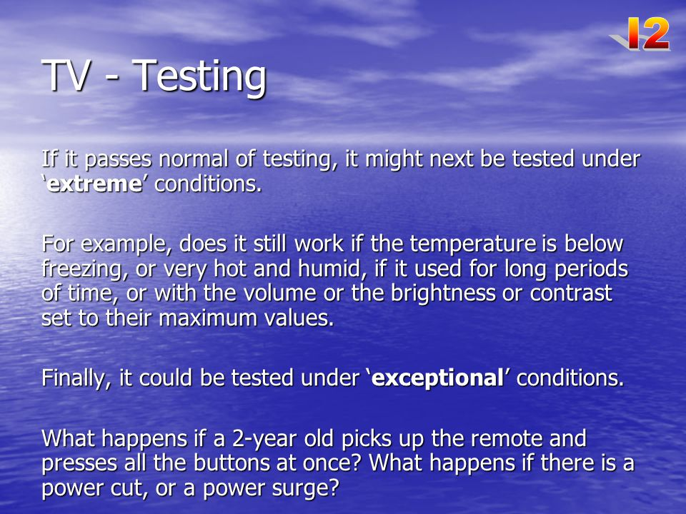 I2 TV - Testing. If it passes normal of testing, it might next be tested under 'extreme' conditions.