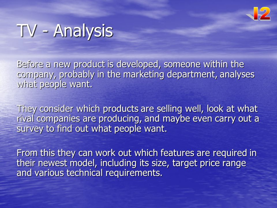 I2 TV - Analysis. Before a new product is developed, someone within the company, probably in the marketing department, analyses what people want.