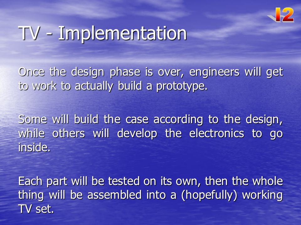 I2 TV - Implementation. Once the design phase is over, engineers will get to work to actually build a prototype.