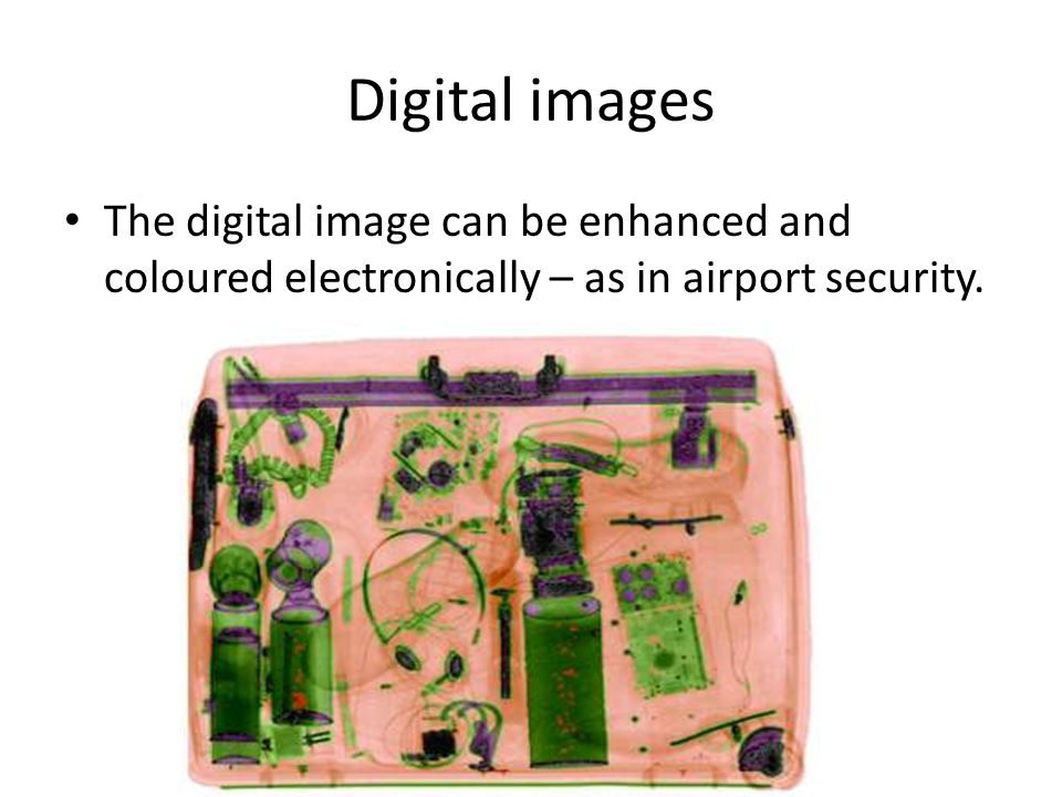 Digital images The digital image can be enhanced and coloured electronically – as in airport security.