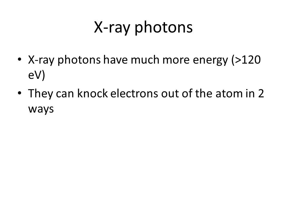 X-ray photons X-ray photons have much more energy (>120 eV)