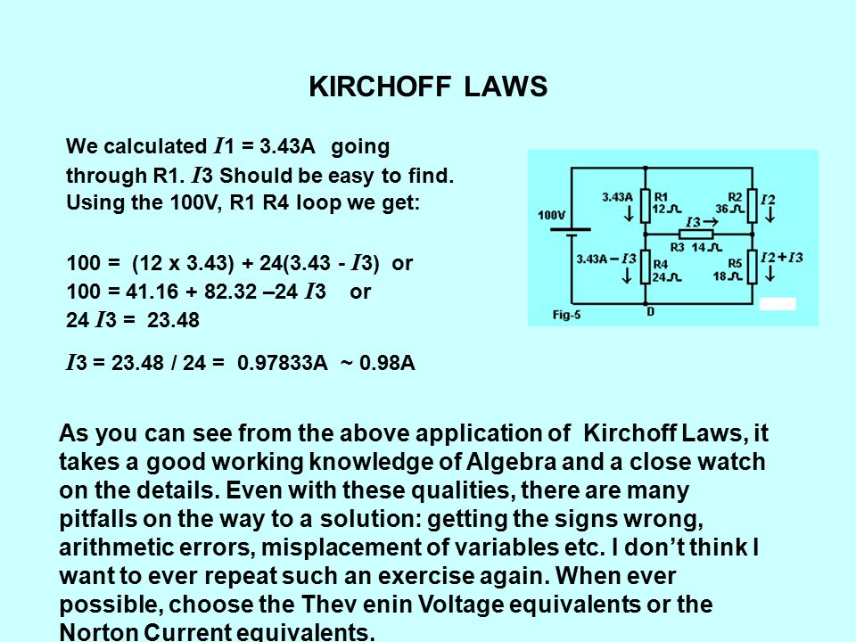 KIRCHOFF LAWS We calculated I1 = 3.43A going through R1. I3 Should be easy to find. Using the 100V, R1 R4 loop we get: