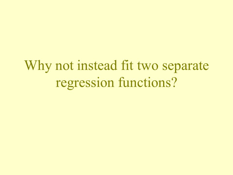 Why not instead fit two separate regression functions