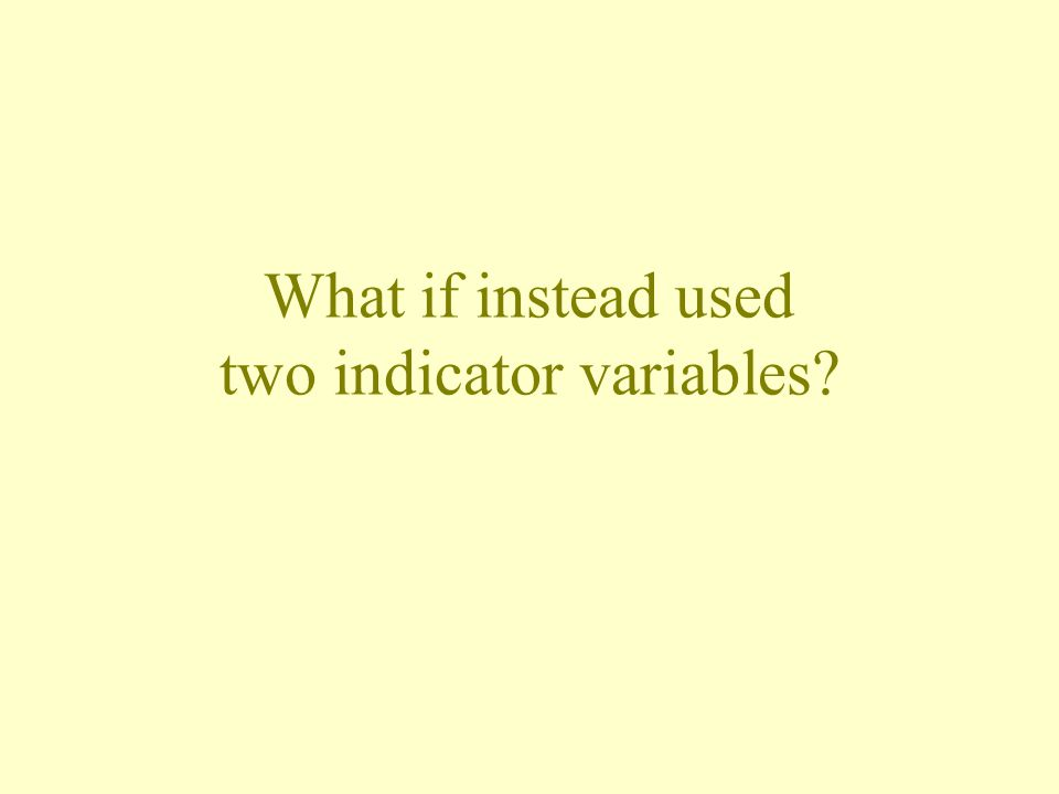What if instead used two indicator variables